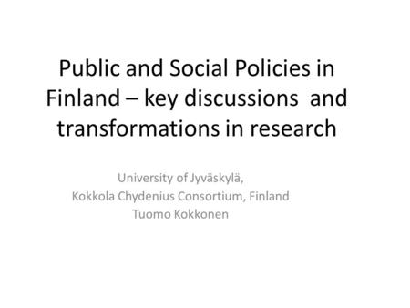Public and Social Policies in Finland – key discussions and transformations in research University of Jyväskylä, Kokkola Chydenius Consortium, Finland.