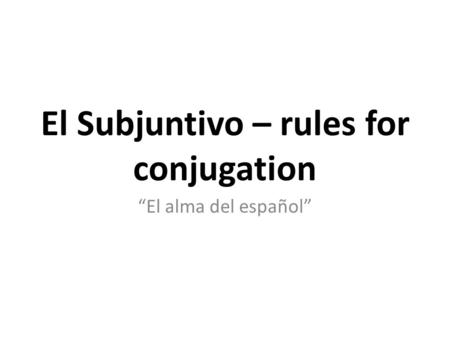 """El alma del español"" El Subjuntivo – rules for conjugation."