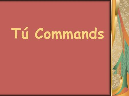 Tú Commands. + Tú Commands To form a positive tú command you simply use the él/ella form of the verb in the present tense.