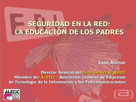 SEGURIDAD EN LA RED: LA EDUCACIÓN DE LOS PADRES Juan Alonso Director General del Data Center ArgoRED Miembro de: ALETIC - Asociación Leonesa de Empresas.