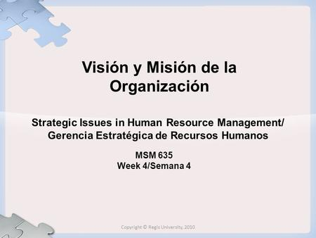 Strategic Issues in Human Resource Management/ Gerencia Estratégica de Recursos Humanos MSM 635 Week 4/Semana 4 Visión y Misión de la Organización Copyright.