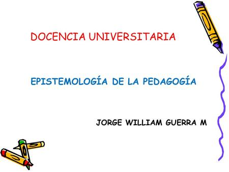 DOCENCIA UNIVERSITARIA EPISTEMOLOGÍA DE LA PEDAGOGÍA JORGE WILLIAM GUERRA M.