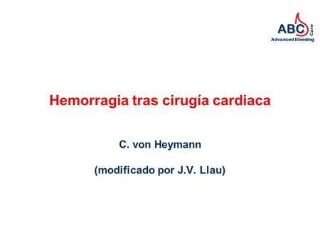 ABC Advanced Bleeding Care Hemorragia tras cirugía cardiaca C. von Heymann (modificado por J.V. Llau)