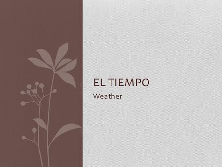 Weather EL TIEMPO. Verbos LLOVER (to rain) XXX LLUEVE --> it rains, it is raining [ej: Llueve mucho en la primavera.] NEVAR (to snow) XXX NIEVA --> it.