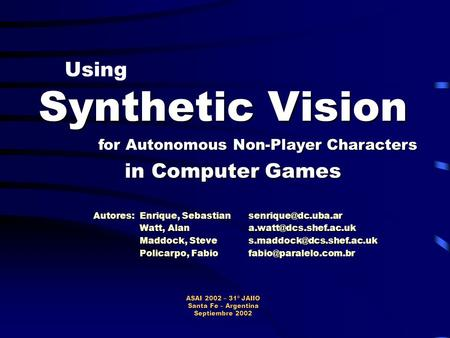 Using Synthetic Vision for Autonomous Non-Player Characters in Computer Games ASAI 2002 – 31º JAIIO Santa Fe – Argentina Septiembre 2002 Autores: Enrique,