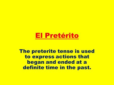 El Pretérito The preterite tense is used to express actions that began and ended at a definite time in the past.
