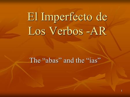"1 The ""abas"" and the ""ías"" El Imperfecto de Los Verbos -AR."