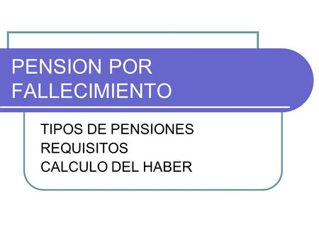 PENSION POR FALLECIMIENTO TIPOS DE PENSIONES REQUISITOS CALCULO DEL HABER.