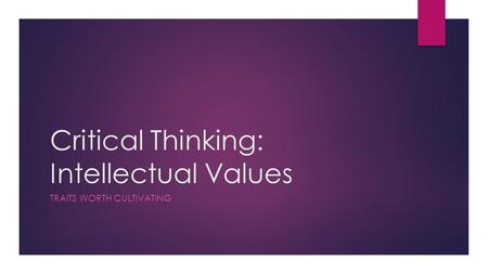 Critical Thinking: Intellectual Values TRAITS WORTH CULTIVATING.