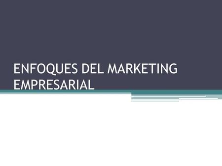 ENFOQUES DEL MARKETING EMPRESARIAL. EVOLUCIÓN DEL MARKETING.
