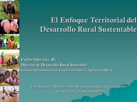 El Enfoque Territorial del Desarrollo Rural Sustentable Carlos Julio Jara M. Director de Desarrollo Rural Sostenible Instituto Interamericano de Cooperación.