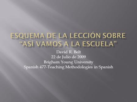 David R. Belt 22 de Julio de 2009 Brigham Young University Spanish 477-Teaching Methodologies in Spanish.