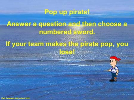 Pop up pirate! Answer a question and then choose a numbered sword. If your team makes the pirate pop, you lose! Kwh Swanwick Hall school 2010.
