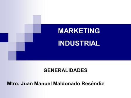 Mtro. Juan Manuel Maldonado Reséndiz MARKETING INDUSTRIAL GENERALIDADES.