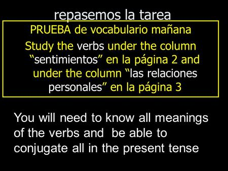 "Repasemos la tarea PRUEBA de vocabulario mañana Study the verbs under the column ""sentimientos"" en la página 2 and under the column ""las relaciones personales"""