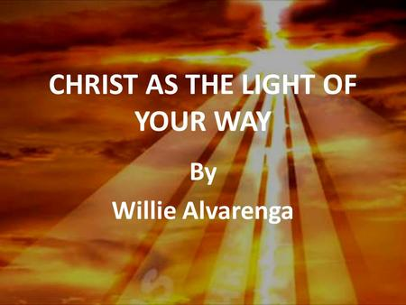 CHRIST AS THE LIGHT OF YOUR WAY By Willie Alvarenga.