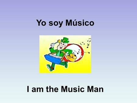 Yo soy Músico I am the Music Man. 'I Am The Music Man' I am the music man, I come from down your way, And I can play, What can you play? I play.......