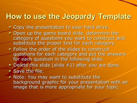 How to use the Jeopardy Template Copy the presentation to your hard drive. Open up the game board slide, determine the category of questions you want.