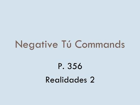 Negative Tú Commands P. 356 Realidades 2 Negative Tú Commands 8To form negative tú commands with regular verbs, we drop the o of the present- tense yo.