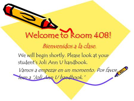 Welcome to Room 408! Bienvenidos a la clase. We will begin shortly. Please look at your student's Joli Ann U handbook. Vamos a empezar en un momento. Por.