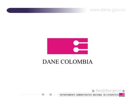 DANE COLOMBIA www.dane.gov.co dane@dane.gov.co DEPARTAMENTO ADMINISTRATIVO NACIONAL DE ESTADÍSTICA dane@dane.gov.co.