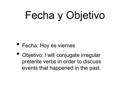 Fecha y Objetivo Fecha: Hoy es viernes Objetivo: I will conjugate irregular preterite verbs in order to discuss events that happened in the past.