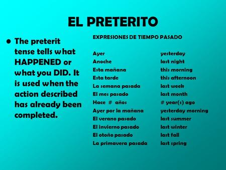 EL PRETERITO The preterit tense tells what HAPPENED or what you DID. It is used when the action described has already been completed. EXPRESIONES DE TIEMPO.