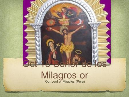 Oct 18 Señor de los Milagros or Our Lord of Miracles (Peru)