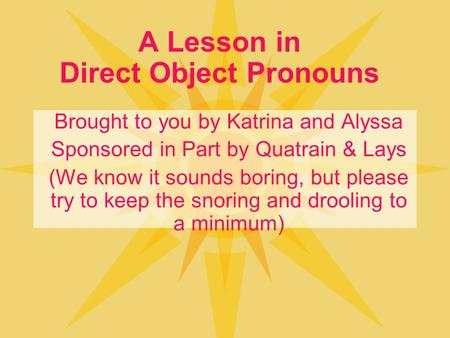 A Lesson in Direct Object Pronouns Brought to you by Katrina and Alyssa Sponsored in Part by Quatrain & Lays (We know it sounds boring, but please try.