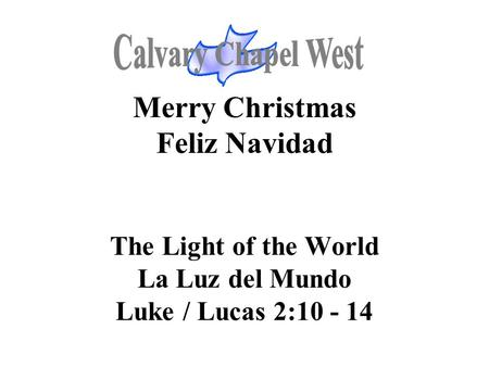 Calvary Chapel West Merry Christmas Feliz Navidad The Light of the World La Luz del Mundo Luke / Lucas 2:10 - 14 1.