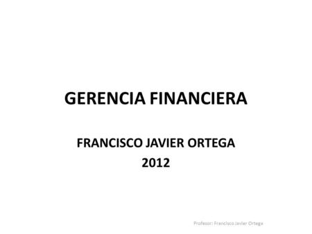 Gerencia Financiera FRANCISCO JAVIER ORTEGA 2012
