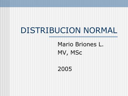 DISTRIBUCION NORMAL Mario Briones L. MV, MSc 2005.