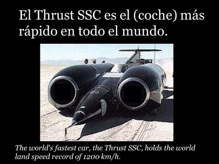 The world's fastest car, the Thrust SSC, holds the world land speed record of 1200 km/h. El Thrust SSC es el (coche) más rápido en todo el mundo.