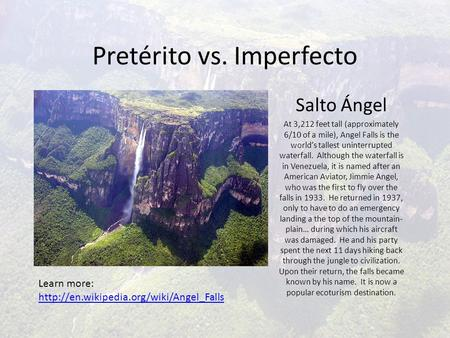 Pretérito vs. Imperfecto Salto Ángel At 3,212 feet tall (approximately 6/10 of a mile), Angel Falls is the world's tallest uninterrupted waterfall. Although.