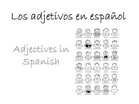 Los adjetivos en español Adjectives in Spanish. Adjective Placement In Spanish, the noun comes first and then the adjective that modifies/describes it.