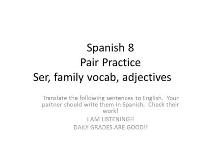 Spanish 8 Pair Practice Ser, family vocab, adjectives Translate the following sentences to English. Your partner should write them in Spanish. Check their.