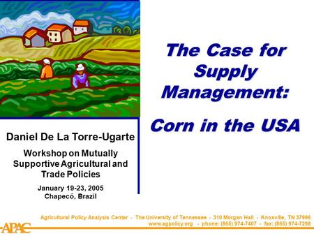 APCA The Case for Supply Management: Corn in the USA Agricultural Policy Analysis Center - The University of Tennessee - 310 Morgan Hall - Knoxville, TN.