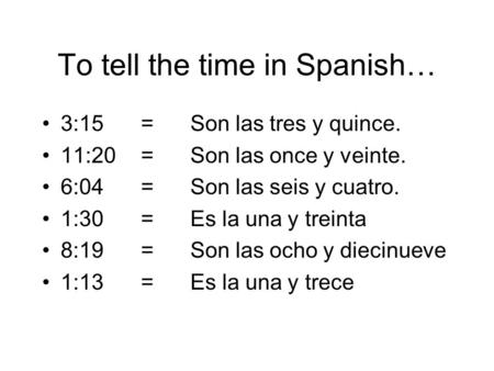 To tell the time in Spanish… 3:15=Son las tres y quince. 11:20=Son las once y veinte. 6:04=Son las seis y cuatro. 1:30=Es la una y treinta 8:19=Son las.