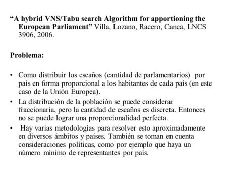 """A hybrid VNS/Tabu search Algorithm for apportioning the European Parliament"" Villa, Lozano, Racero, Canca, LNCS 3906, 2006. Problema: Como distribuir."