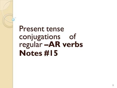 Present tense conjugations of regular –AR verbs Notes #15 1.