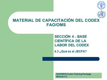 FAO/WHO Codex Training Package Module 4.3 MATERIAL DE CAPACITACIÓN DEL CODEX FAO/OMS SECCIÓN 4 – BASE CIENTÍFICA DE LA LABOR DEL CODEX 4.3 ¿Qué es el JECFA?