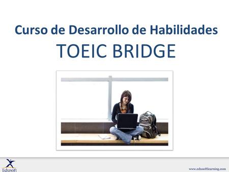 Curso de Desarrollo de Habilidades TOEIC BRIDGE. ¿Qué es el test TOEIC Bridge? …y ¿ por qué se necesita? El test TOEIC (Test Of English for International.