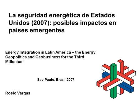 La seguridad energética de Estados Unidos (2007): posibles impactos en países emergentes Rosío Vargas Energy Integration in Latin America – the Energy.