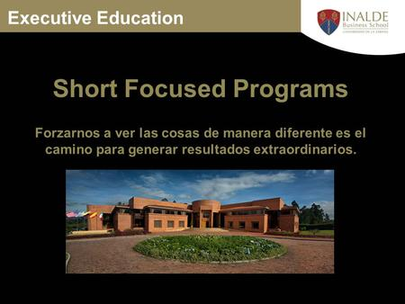 Executive Education Forzarnos a ver las cosas de manera diferente es el camino para generar resultados extraordinarios. Short Focused Programs.