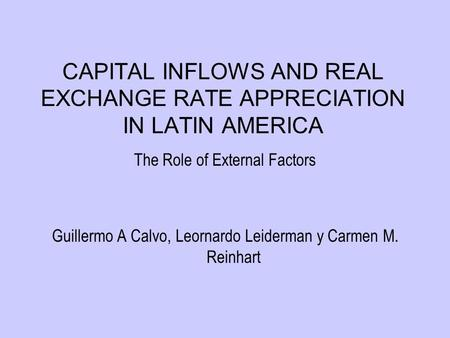 CAPITAL INFLOWS AND REAL EXCHANGE RATE APPRECIATION IN LATIN AMERICA The Role of External Factors Guillermo A Calvo, Leornardo Leiderman y Carmen M. Reinhart.