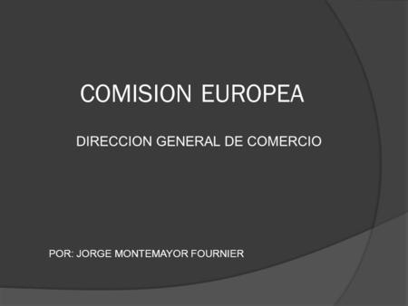 COMISION EUROPEA DIRECCION GENERAL DE COMERCIO POR: JORGE MONTEMAYOR FOURNIER.