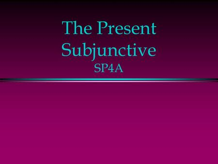 The Present Subjunctive SP4A The Subjunctive l Up to now you have been using verbs in the indicative mood, which is used to talk about facts or actual.