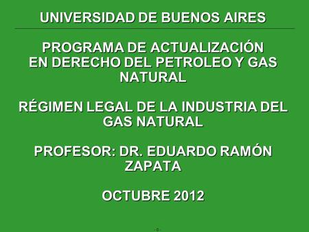 - 0 - UNIVERSIDAD DE BUENOS AIRES PROGRAMA DE ACTUALIZACIÓN EN DERECHO DEL PETROLEO Y GAS NATURAL RÉGIMEN LEGAL DE LA INDUSTRIA DEL GAS NATURAL PROFESOR: