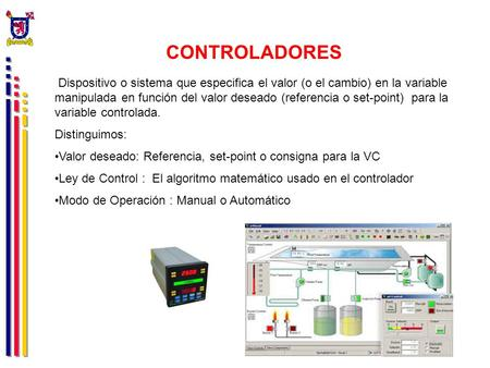 CONTROLADORES Dispositivo o sistema que especifica el valor (o el cambio) en la variable manipulada en función del valor deseado (referencia o set-point)