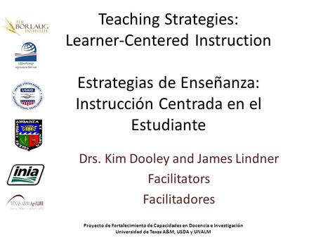Teaching Strategies: Learner-Centered Instruction Estrategias de Enseñanza: Instrucción Centrada en el Estudiante Drs. Kim Dooley and James Lindner Facilitators.